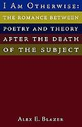 I Am Otherwise The Romance Between Poetry And Theory After the Death of the Subject