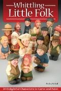 Whittling Little Folk: 20 Delightful Characters to Carve and Paint