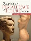 Sculpting the Female Face and Figure in Wood : A Reference and Techniques Manual
