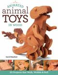 Animated Animal Toys in Wood : 20 Projects That Walk, Wobble and Roll
