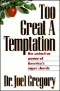 Too Great a Temptation The Seductive Power of America's Super Church