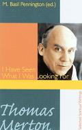 Thomas Merton I Have Seen What I Was Looking For, Selected Spiritual Writings