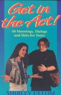 Get in the Act! 60 Monologs, Dialogs and Skits for Teens