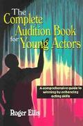Complete Audition Book for Young Actors A comprehensive guide to winning by enhancing acting...