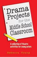 Drama Projects for the Middle School Classroom : A Collection of Theatre Activities for Youn...
