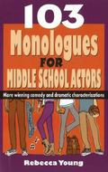 103 Monologues for Middle School Actors : More Winning Comedy and Dramatic Characterizations