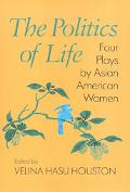Politics of Life Four Plays by Asian American Women