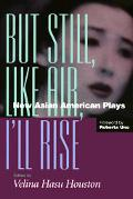 But Still, Like Air, I'll Rise New Asian American Plays