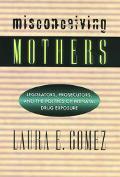 Misconceiving Mothers Legislators, Prosecutors, and the Politics of Prenatal Drug Exposure