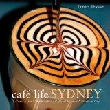 Cafe Life Sydney: A Guide to the Neighborhood Cafes of Australia's Harbor City (Cafe Life Se...
