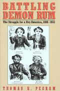 Battling Demon Rum The Struggle for a Dry America, 1800-1933