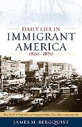 Daily Life in Immigrant America, 1820-1870: How the First Great Wave of Immigrants Made Thei...