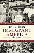 Daily Life in Immigrant America, 1870-1920: How the Second Great Wave of Immigrants Made The...
