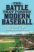 Battle That Forged Modern Baseball : The Federal League Challenge and Its Legacy