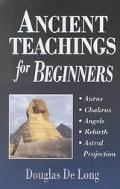 Ancient Teachings for Beginners Auras, Chakras, Angels, Rebirth, Astral Projection