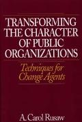 Transforming the Character of Public Organizations Techniques for Change Agents