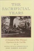 Sacrificial Years A Chronicle of Walt Whitman's Experiences in the Civil War