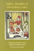 Sallets, Humbles & Shrewsbery Cakes A Collection of Elizabethan Recipes Adapted for the Mode...
