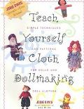 Teach Yourself Cloth Dollmaking: Simple Techniques and Patterns for Dolls and Doll Clothes -...