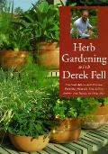 Herb Gardening with Derek Fell : Practical Advice and Personal Favorites from the Best-Selli...