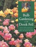 Bulb Gardening with Derek Fell: Practical Advice and Personal Favorites from the Best-Sellin...