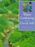 Water Gardening with Derek Fell: Practical Advice and Personal Favorites from the Best-Selli...