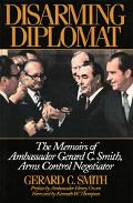 Disarming Diplomat The Memoirs of Gerard C. Smith, Arms Control Negotiator