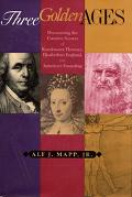 Three Golden Ages Discovering the Creative Secrets of Renaissance Florence, Elizabethan Engl...