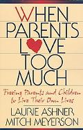 When Parents Love Too Much Freeing Parents and Children to Live Their Own Lives