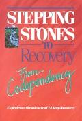 Stepping Stones to Recovery from Codependency Experience the Miracle of 12 Step Recovery