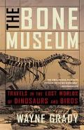Bone Museum Travels in the Lost Worlds of Dinosaurs and Birds