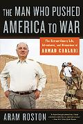 The Man Who Pushed America to War: The Extraordinary Life, Adventures, and Obessions of Ahma...