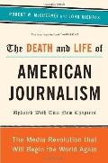 Death and Life of American Journalism : The Media Revolution That Will Begin the World Again