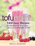 Tofu Mania 120 Easy Recipes for the Dishes You Love - With the Added Benefits of Tofu