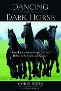Dancing with Your Dark Horse How Horse Sense Helps Us Find Balance, Strength, and Wisdom