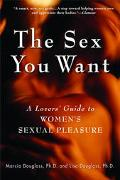 Sex You Want A Lovers' Guide to Women's Sexual Pleasure