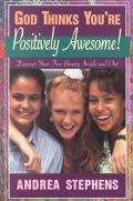 God Thinks You're Positively Awesome: Discover Your True Beauty-- inside and Out!
