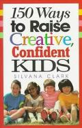 150 Ways to Raise Creative, Confident Kids - Silvana Clark - Hardcover