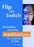 Flip the Switch 40 anytime, anywhere meditations in 5 minutes or less