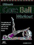Ultimate Core Ball Workout Strengthening And Sculpting Exercises With Over 200 Step-By-Step ...