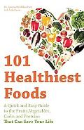 101 Healthiest Foods: A Quick and Easy Guide to the Fruits, Vegetables, Carbs and Proteins t...