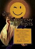The Wit and Blasphemy of Atheists: 500 Greatest Quips and Quotes from Freethinkers, Non-Beli...