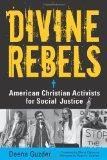 Divine Rebels: American Christian Activists for Social Justice