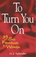 To Turn You On : 39 Sex Fantasies for Women