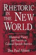 Rhetoric in the New World Rhetorical Theory and Practice in Colonial Spanish America