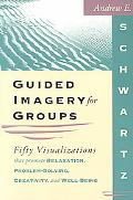 Guided Imagery for Groups Fifty Visualizations That Promote Relaxation, Problem-Solving, Cre...