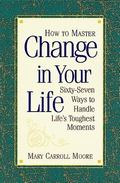 How to Master Change in Your Life 67 Ways to Handle Life's Toughest Moments