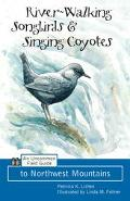 River-Walking Songbirds & Singing Coyotes An Uncommon Field Guide to Northwest Mountains