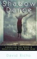 Shadow Dance Liberating the Power and Creativity of Your Dark Side
