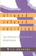 Aligned, Relaxed, Resilient The Physical Foundations of Mindfulness